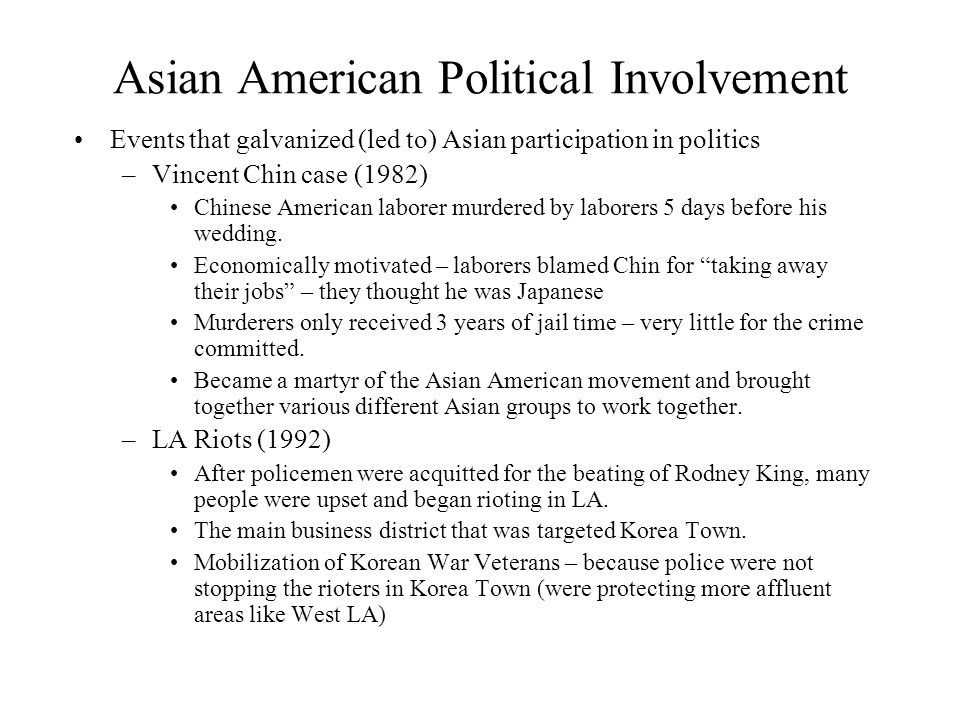 Asian American Political Involvement Events that galvanized (led to) Asian participation in politics –Vincent Chin case (1982) Chinese American laborer murdered by laborers 5 days before his wedding.
