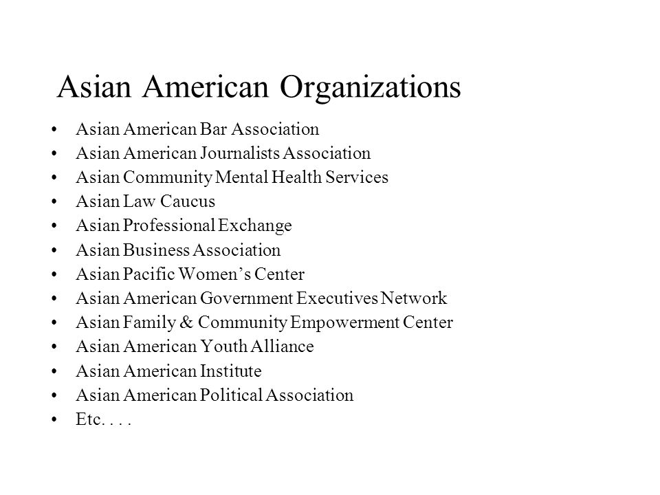 Asian American Organizations Asian American Bar Association Asian American Journalists Association Asian Community Mental Health Services Asian Law Caucus Asian Professional Exchange Asian Business Association Asian Pacific Women's Center Asian American Government Executives Network Asian Family & Community Empowerment Center Asian American Youth Alliance Asian American Institute Asian American Political Association Etc....