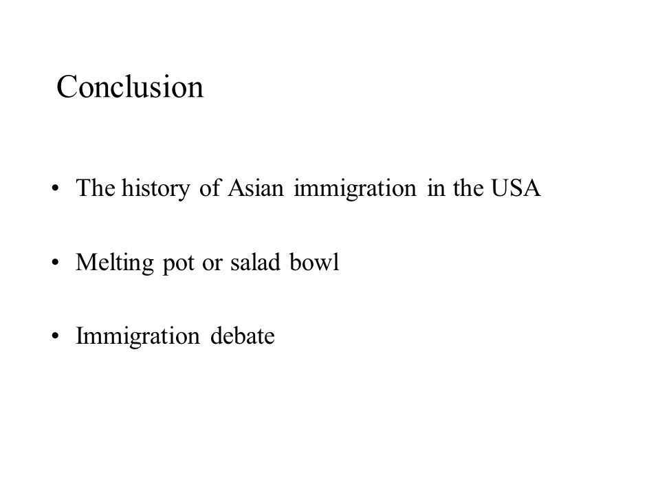 Conclusion The history of Asian immigration in the USA Melting pot or salad bowl Immigration debate