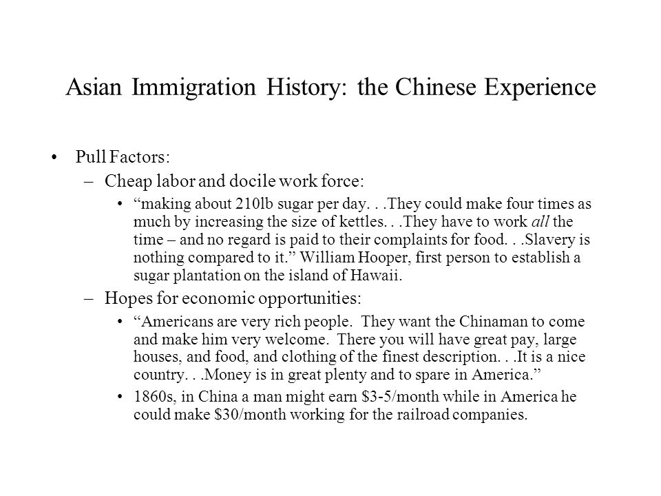 Asian Immigration History: the Chinese Experience Pull Factors: –Cheap labor and docile work force: making about 210lb sugar per day...They could make four times as much by increasing the size of kettles...They have to work all the time – and no regard is paid to their complaints for food...Slavery is nothing compared to it. William Hooper, first person to establish a sugar plantation on the island of Hawaii.