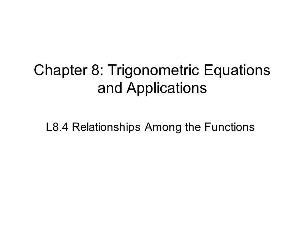 Chapter 8: Trigonometric Equations and Applications L8.4 Relationships Among the Functions
