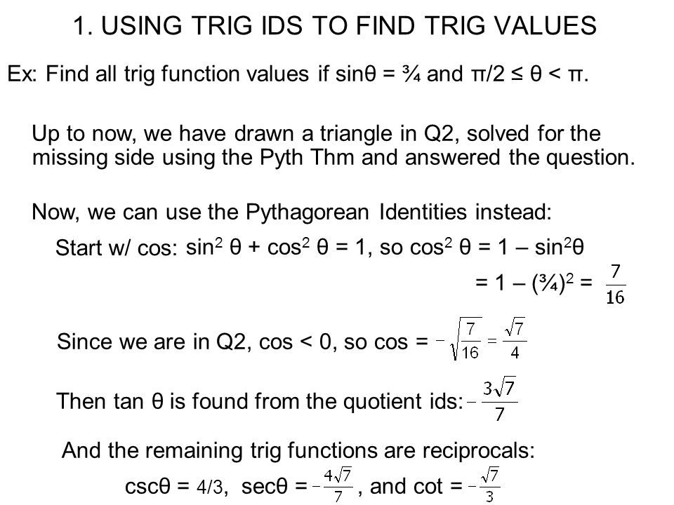 1. USING TRIG IDS TO FIND TRIG VALUES Ex: Find all trig function values if sinθ = ¾ and π/2 ≤ θ < π. Up to now, we have drawn a triangle in Q2, solved