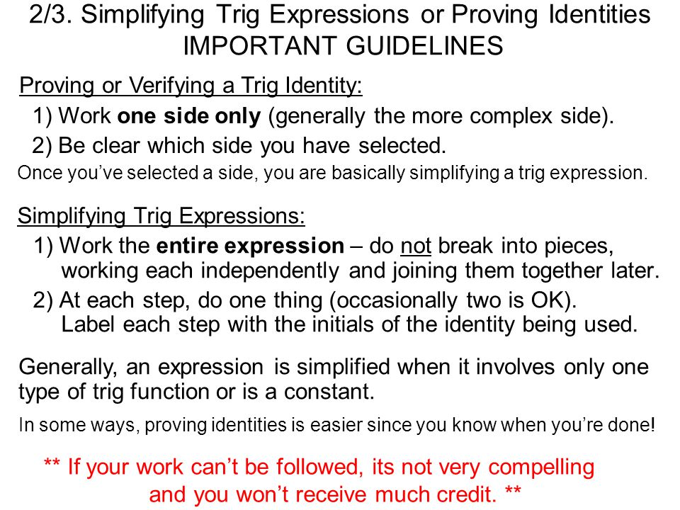 2/3. Simplifying Trig Expressions or Proving Identities IMPORTANT GUIDELINES Once you've selected a side, you are basically simplifying a trig express