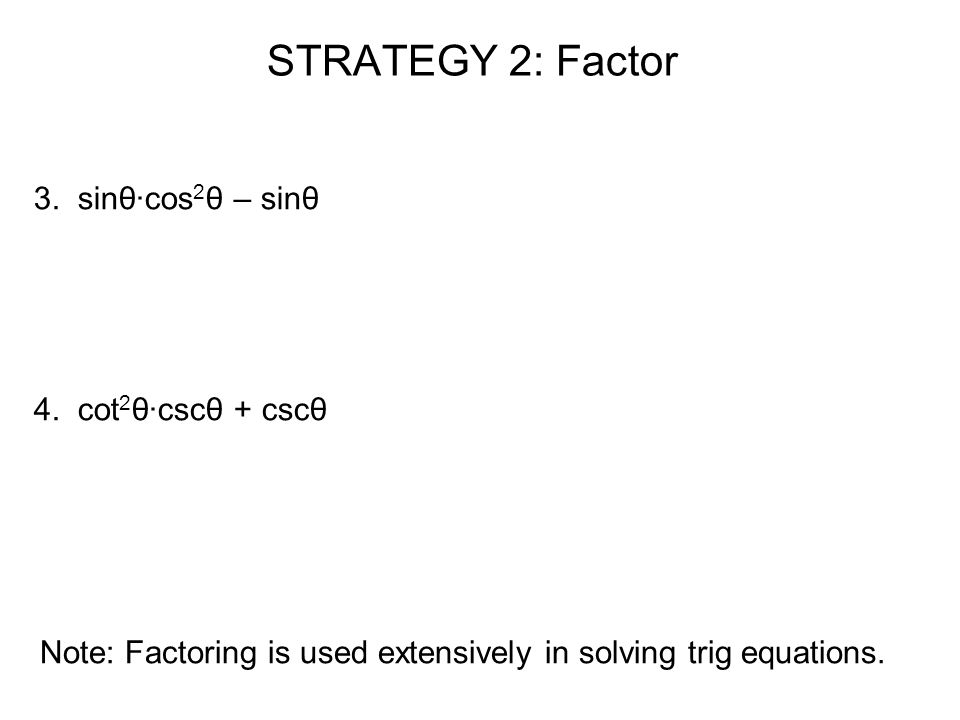 STRATEGY 2: Factor 3. sinθ·cos 2 θ – sinθ 4. cot 2 θ·cscθ + cscθ Note: Factoring is used extensively in solving trig equations.