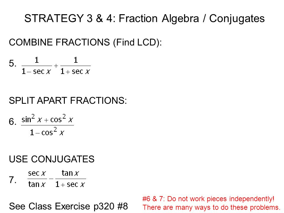 STRATEGY 3 & 4: Fraction Algebra / Conjugates COMBINE FRACTIONS (Find LCD): 5. SPLIT APART FRACTIONS: 6. USE CONJUGATES 7. See Class Exercise p320 #8