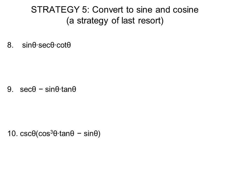 STRATEGY 5: Convert to sine and cosine (a strategy of last resort) 8. sinθ·secθ·cotθ 9. secθ − sinθ·tanθ 10. cscθ(cos 3 θ·tanθ − sinθ)