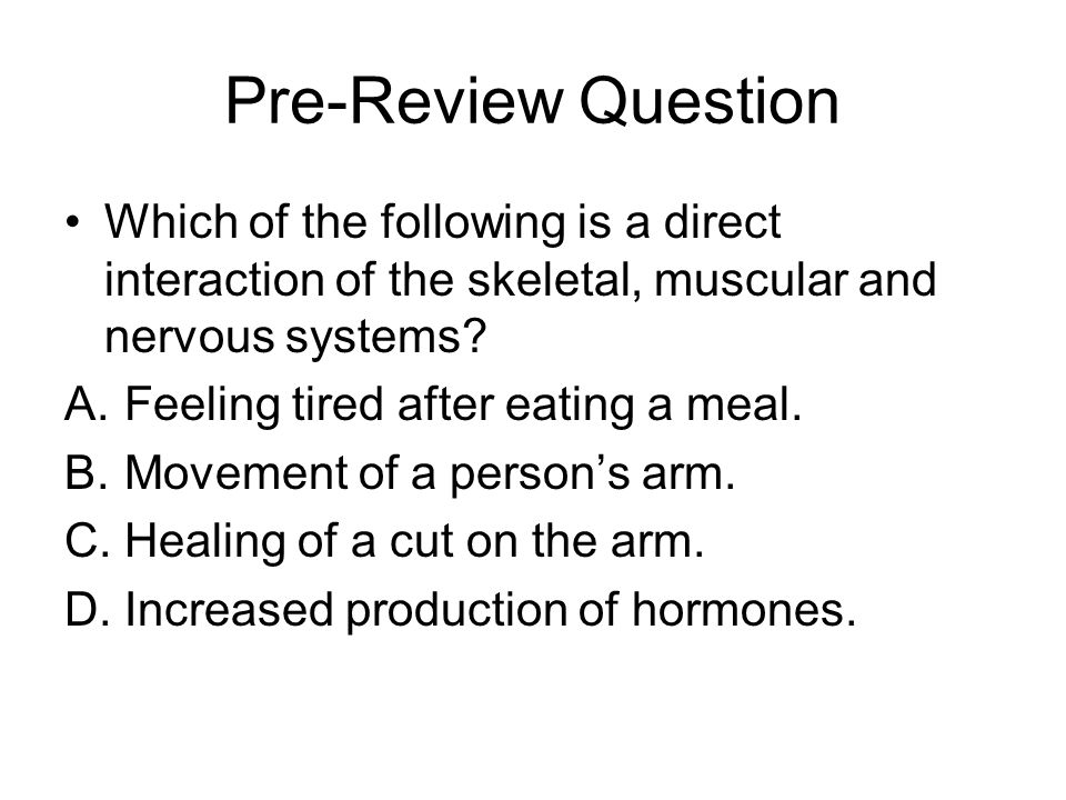 Pre-Review Question Which of the following is a direct interaction of the skeletal, muscular and nervous systems.