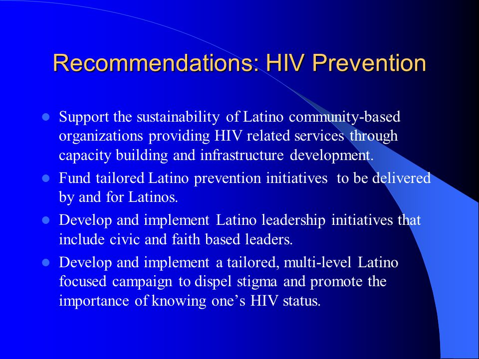 Recommendations: HIV Prevention Support the sustainability of Latino community-based organizations providing HIV related services through capacity building and infrastructure development.