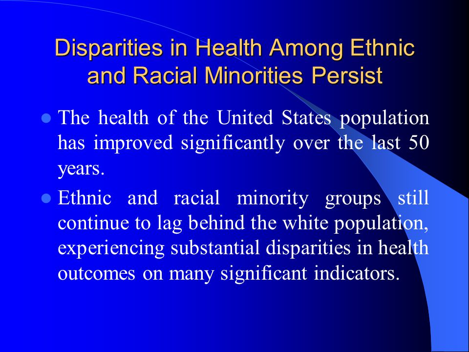 Disparities in Health Among Ethnic and Racial Minorities Persist The health of the United States population has improved significantly over the last 50 years.