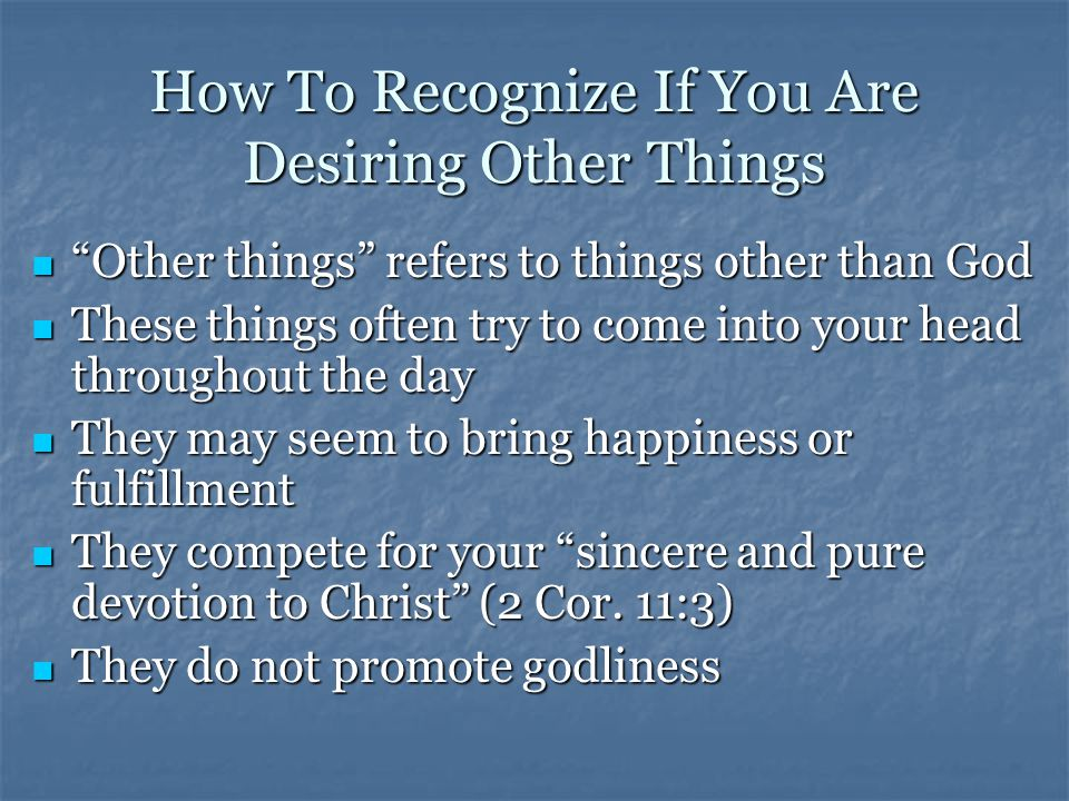 How To Recognize If You Are Desiring Other Things Other things refers to things other than God Other things refers to things other than God These things often try to come into your head throughout the day These things often try to come into your head throughout the day They may seem to bring happiness or fulfillment They may seem to bring happiness or fulfillment They compete for your sincere and pure devotion to Christ (2 Cor.