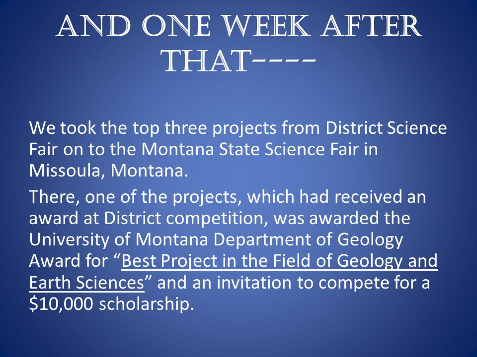 And one week after that---- We took the top three projects from District Science Fair on to the Montana State Science Fair in Missoula, Montana.