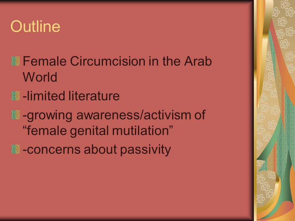 """Outline Female Circumcision in the Arab World -limited literature -growing awareness/activism of """"female genital mutilation"""" -concerns about passivity"""