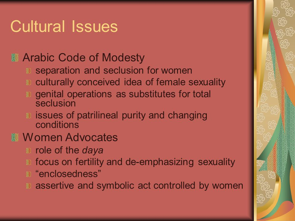 Cultural Issues Arabic Code of Modesty separation and seclusion for women culturally conceived idea of female sexuality genital operations as substitu