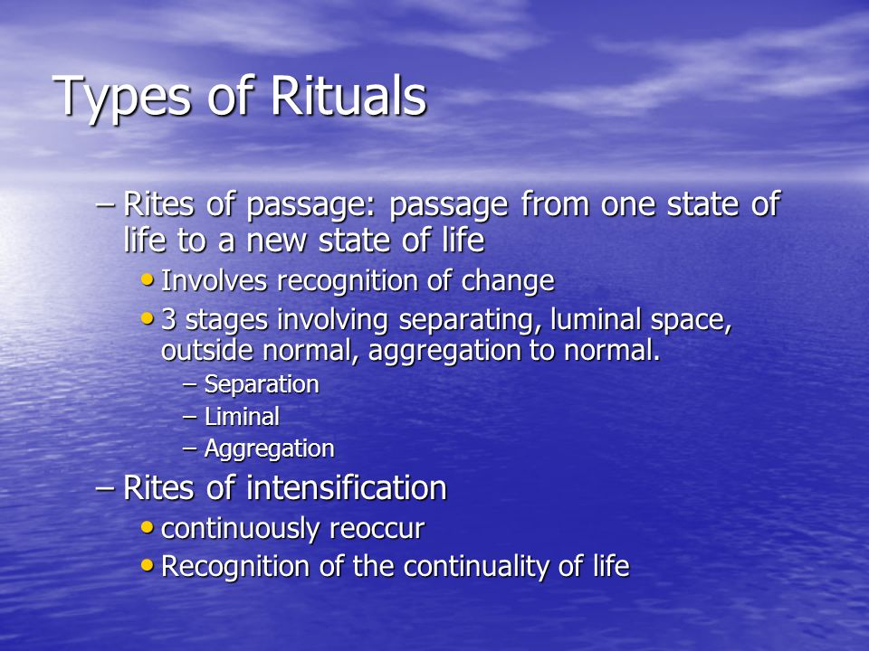 Types of Rituals –Rites of passage: passage from one state of life to a new state of life Involves recognition of change Involves recognition of chang