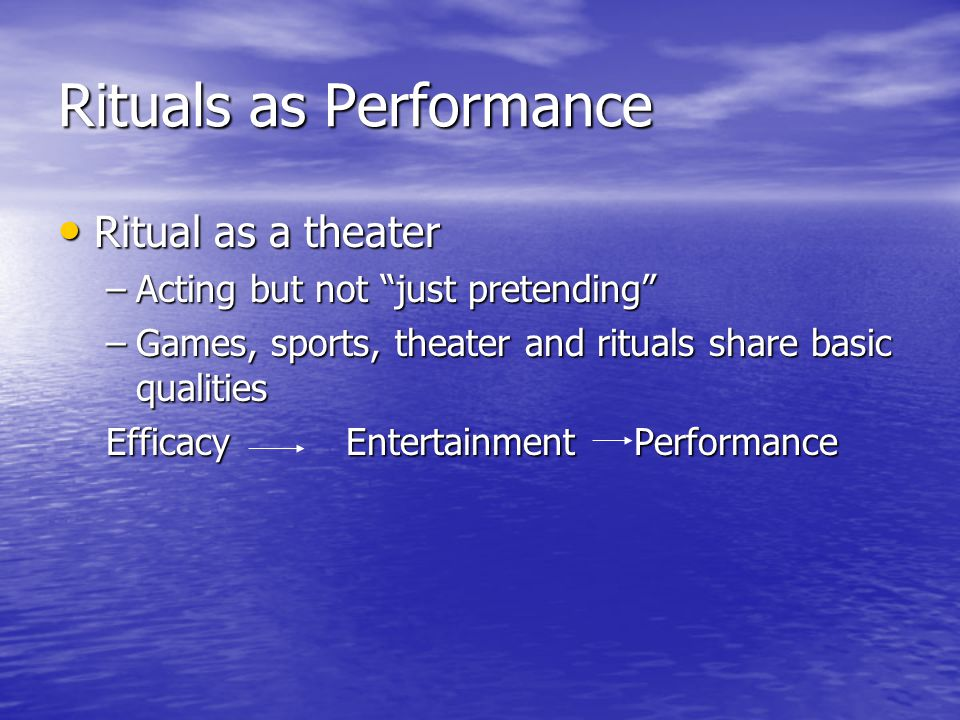 """Rituals as Performance Ritual as a theater Ritual as a theater –Acting but not """"just pretending"""" –Games, sports, theater and rituals share basic quali"""