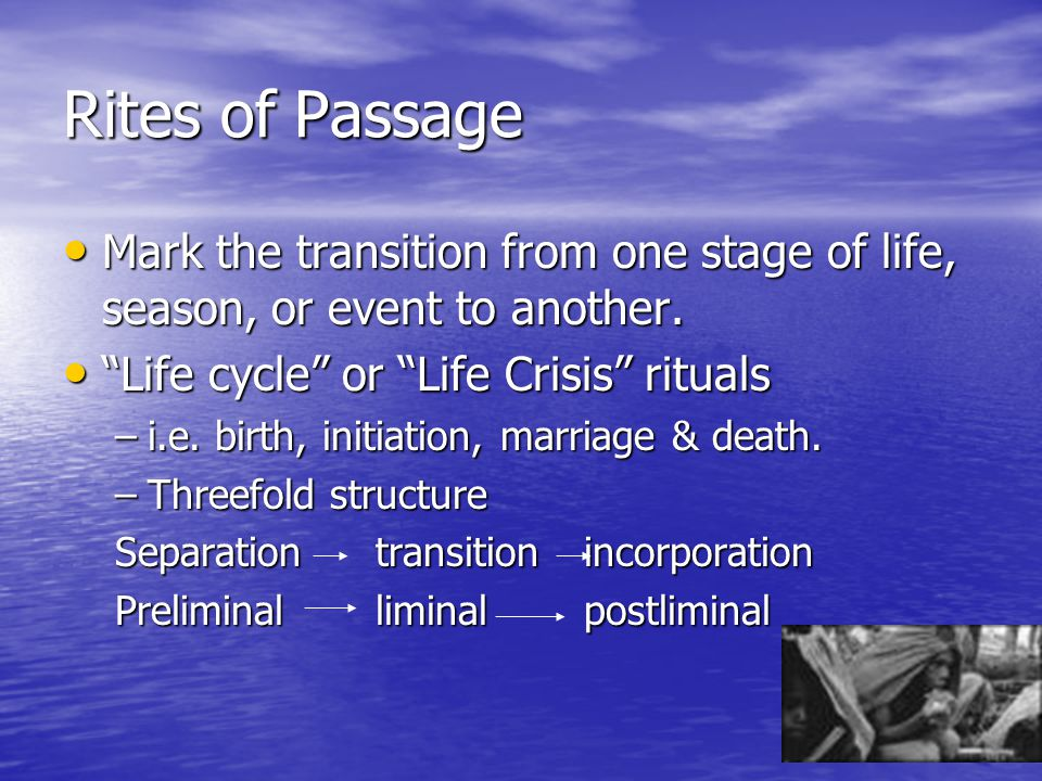 Rites of Passage Mark the transition from one stage of life, season, or event to another. Mark the transition from one stage of life, season, or event