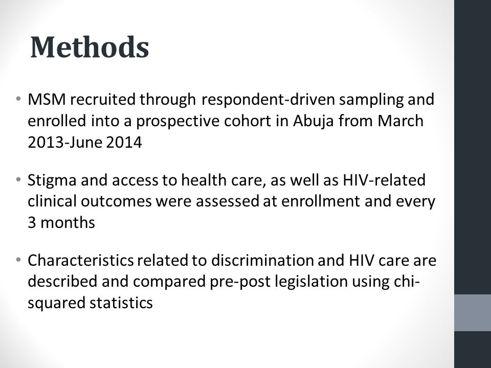 Methods MSM recruited through respondent-driven sampling and enrolled into a prospective cohort in Abuja from March 2013-June 2014 Stigma and access to health care, as well as HIV-related clinical outcomes were assessed at enrollment and every 3 months Characteristics related to discrimination and HIV care are described and compared pre-post legislation using chi- squared statistics
