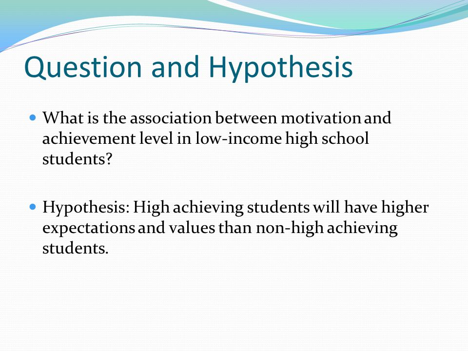 Question and Hypothesis What is the association between motivation and achievement level in low-income high school students.