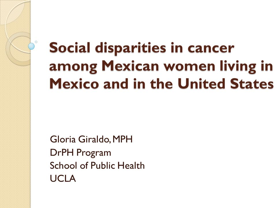 Social disparities in cancer among Mexican women living in Mexico and in the United States Gloria Giraldo, MPH DrPH Program School of Public Health UC