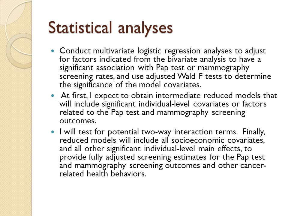 Statistical analyses Conduct multivariate logistic regression analyses to adjust for factors indicated from the bivariate analysis to have a significa