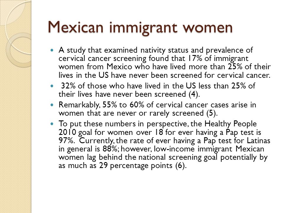 Mexican immigrant women A study that examined nativity status and prevalence of cervical cancer screening found that 17% of immigrant women from Mexic