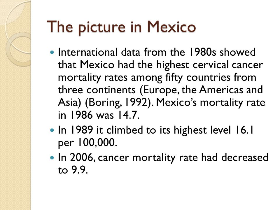 The picture in Mexico Cervical cancer mortality risk is three times higher in rural areas, as compared to urban zones, and women living in states where socio-economic development is lower have the highest mortality risks, as compared with women living in Mexico City (Lazcano- Ponce,2003)