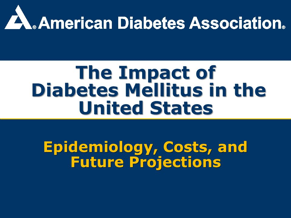 Economic Costs of Prediabetes and Diabetes, 2007 Higher medical costs: $153 billion Productivity loss: $65 billion Total cost: $218 billion+ – $174.4 billion for diagnosed diabetes – $18 billion for undiagnosed diabetes – $25 billion for prediabetes – $636 million for gestational diabetes Total burden for each American, regardless of diabetes status: $700 annually Dall TM, et al.
