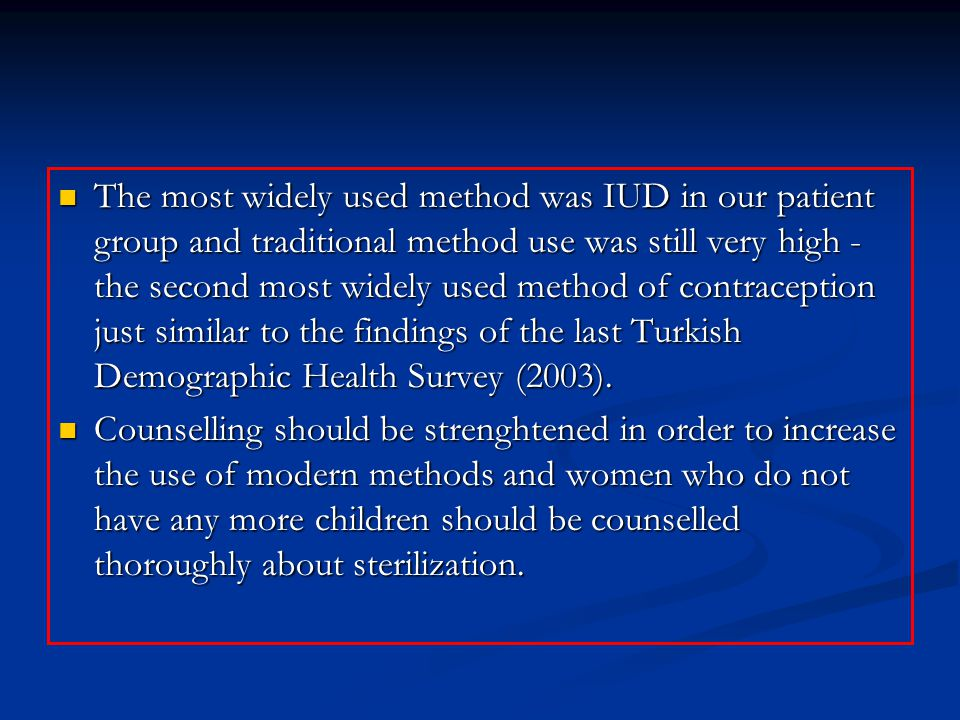 The most widely used method was IUD in our patient group and traditional method use was still very high - the second most widely used method of contraception just similar to the findings of the last Turkish Demographic Health Survey (2003).