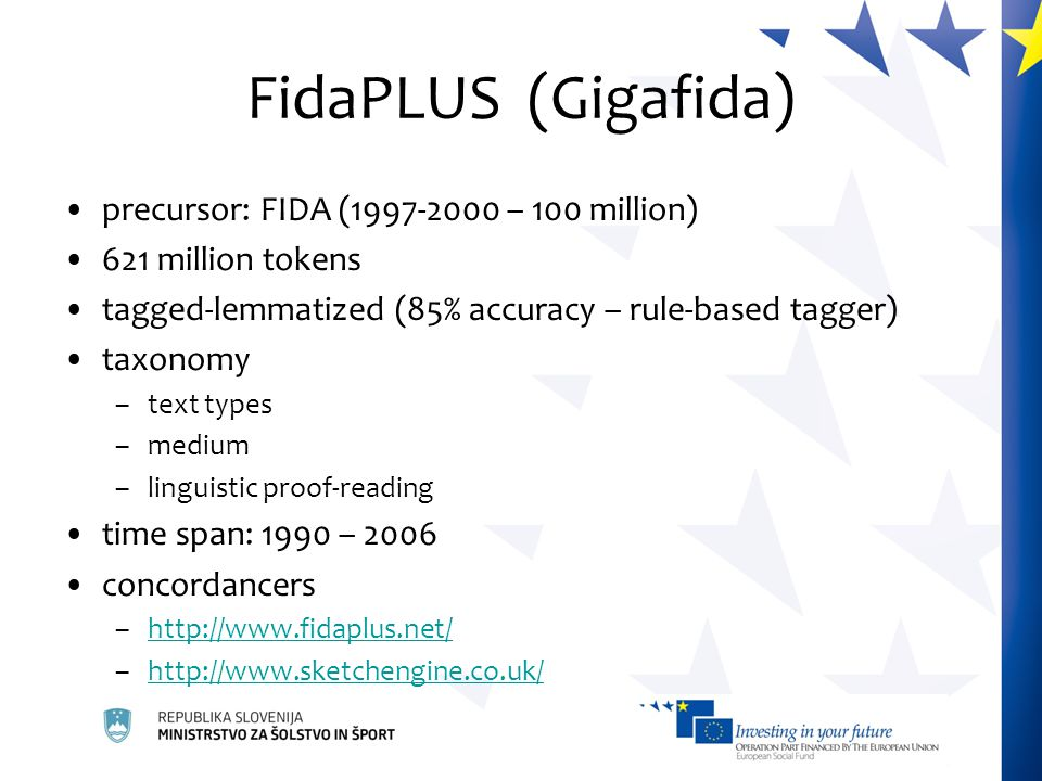 FidaPLUS (Gigafida) precursor: FIDA (1997-2000 – 100 million) 621 million tokens tagged-lemmatized (85% accuracy – rule-based tagger) taxonomy –text types –medium –linguistic proof-reading time span: 1990 – 2006 concordancers –http://www.fidaplus.net/http://www.fidaplus.net/ –http://www.sketchengine.co.uk/http://www.sketchengine.co.uk/