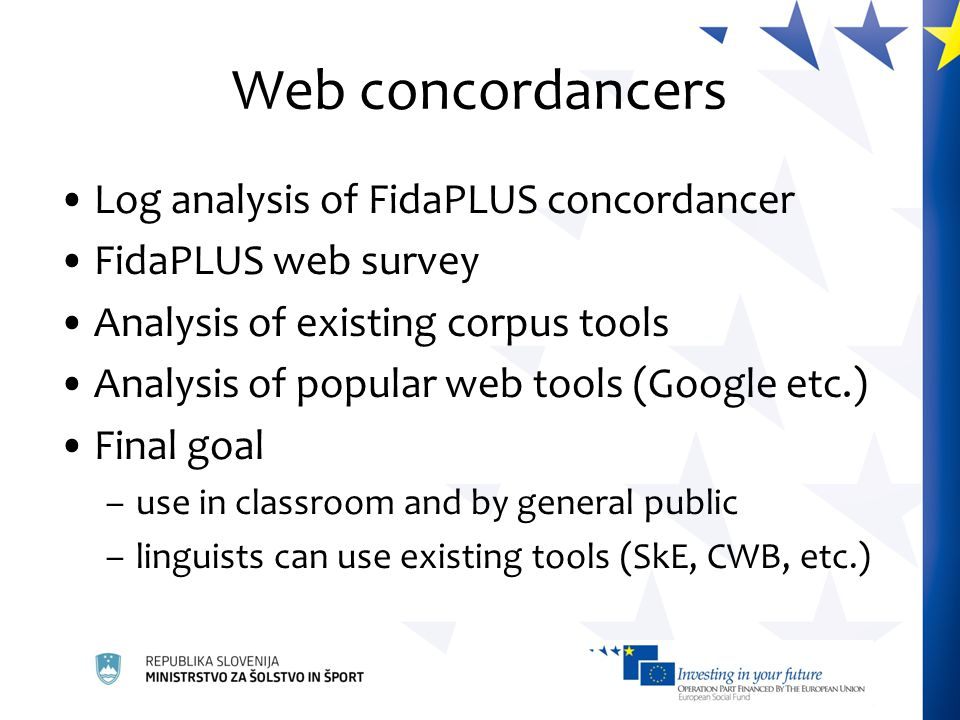 Web concordancers Log analysis of FidaPLUS concordancer FidaPLUS web survey Analysis of existing corpus tools Analysis of popular web tools (Google etc.) Final goal –use in classroom and by general public –linguists can use existing tools (SkE, CWB, etc.)