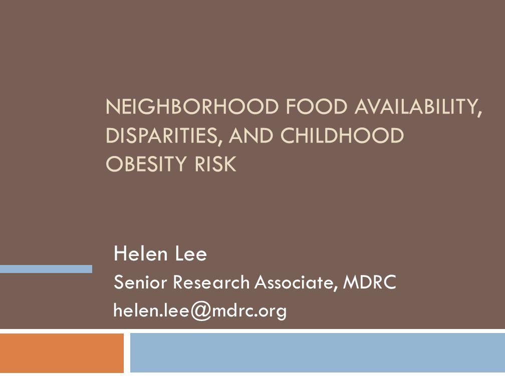 NEIGHBORHOOD FOOD AVAILABILITY, DISPARITIES, AND CHILDHOOD OBESITY RISK Helen Lee Senior Research Associate, MDRC helen.lee@mdrc.org