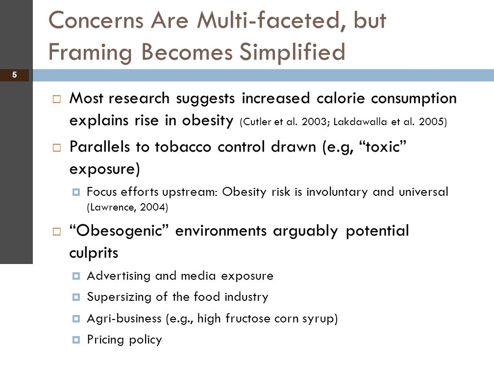 Concerns Are Multi-faceted, but Framing Becomes Simplified 5  Most research suggests increased calorie consumption explains rise in obesity (Cutler e