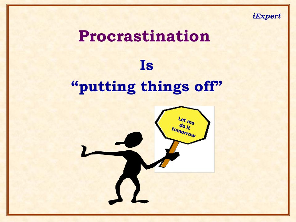 """iExpert Let me do it tomorrow Procrastination Is """"putting things off"""""""