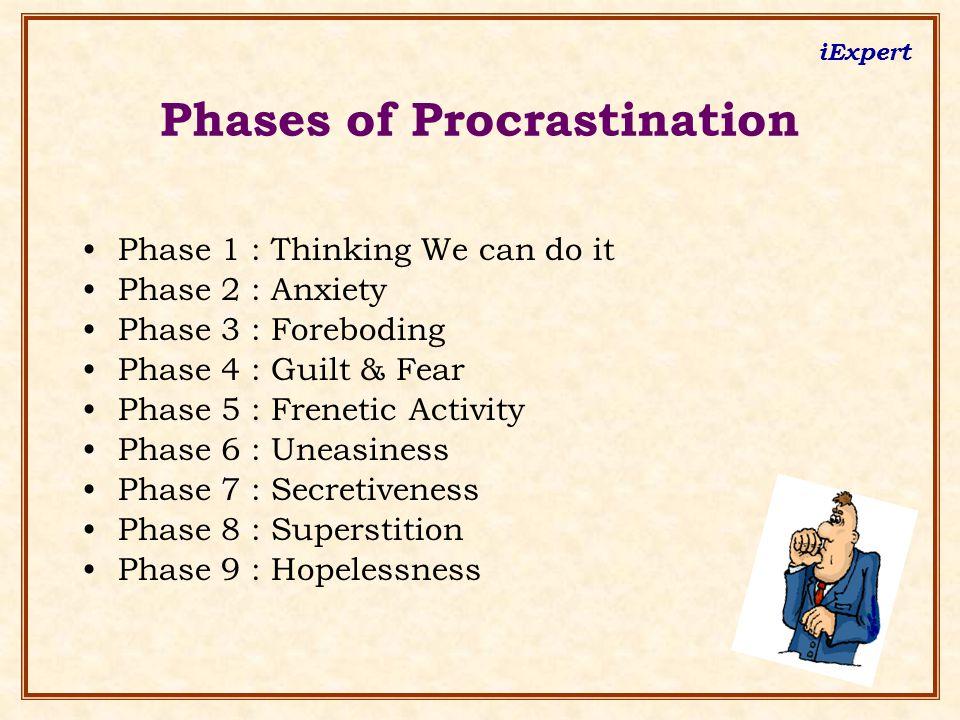 iExpert Phase 1 : Thinking We can do it Phase 2 : Anxiety Phase 3 : Foreboding Phase 4 : Guilt & Fear Phase 5 : Frenetic Activity Phase 6 : Uneasiness Phase 7 : Secretiveness Phase 8 : Superstition Phase 9 : Hopelessness Phases of Procrastination