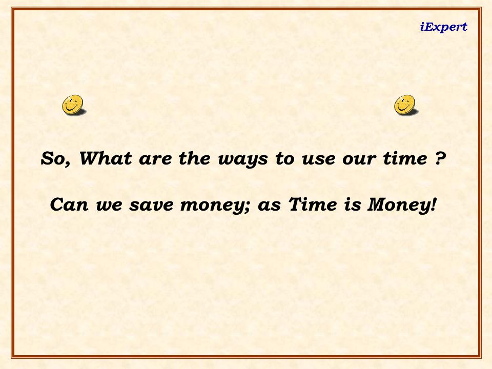 iExpert So, What are the ways to use our time Can we save money; as Time is Money!