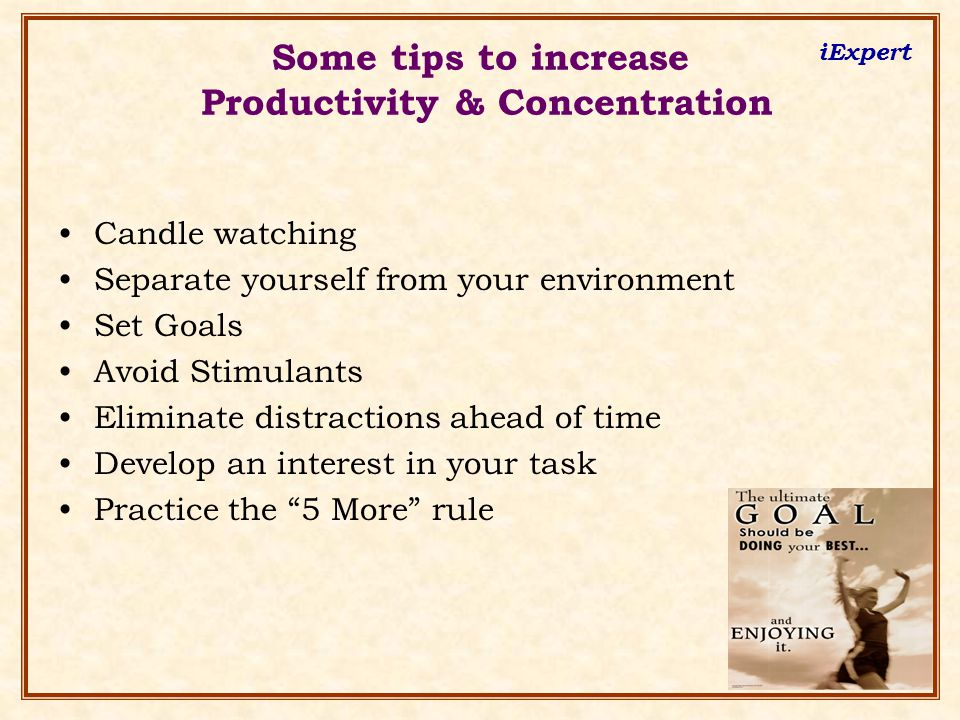 iExpert Some tips to increase Productivity & Concentration Candle watching Separate yourself from your environment Set Goals Avoid Stimulants Eliminat