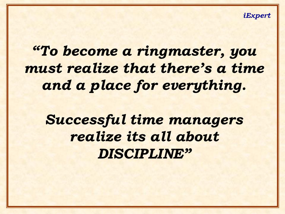 """iExpert """"To become a ringmaster, you must realize that there's a time and a place for everything. Successful time managers realize its all about DISCI"""