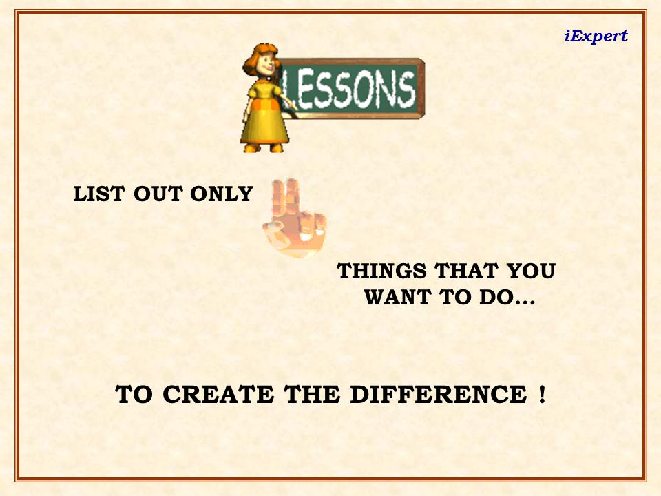 LIST OUT ONLY THINGS THAT YOU WANT TO DO… TO CREATE THE DIFFERENCE !