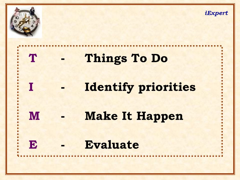 iExpert T - Things To Do I - Identify priorities M - Make It Happen E - Evaluate