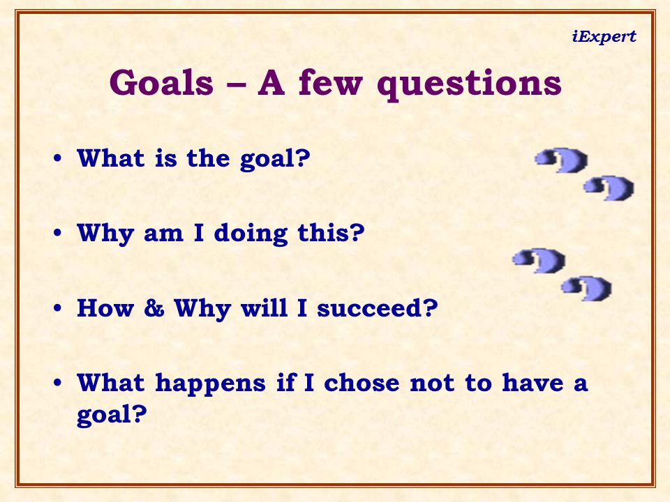 iExpert What is the goal? Why am I doing this? How & Why will I succeed? What happens if I chose not to have a goal? Goals – A few questions