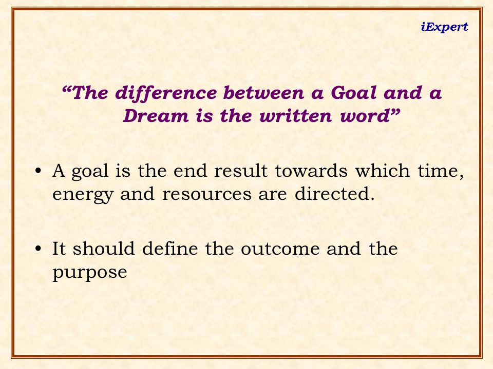 iExpert The difference between a Goal and a Dream is the written word A goal is the end result towards which time, energy and resources are directed.