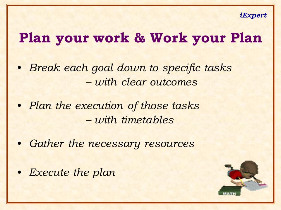 iExpert Plan your work & Work your Plan Break each goal down to specific tasks – with clear outcomes Plan the execution of those tasks – with timetables Gather the necessary resources Execute the plan