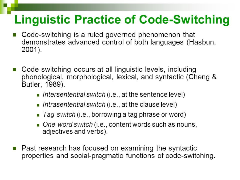 Linguistic Practice of Code-Switching Code-switching is a ruled governed phenomenon that demonstrates advanced control of both languages (Hasbun, 2001).