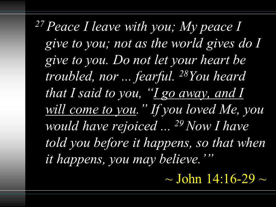 27 Peace I leave with you; My peace I give to you; not as the world gives do I give to you. Do not let your heart be troubled, nor... fearful. 28 You