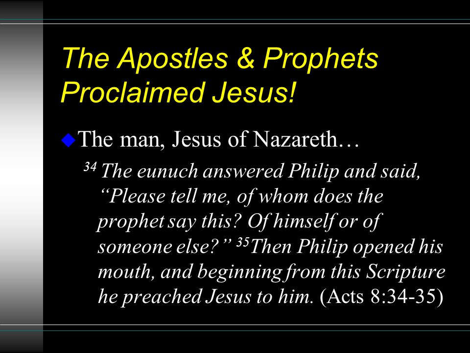 "The Apostles & Prophets Proclaimed Jesus! u The man, Jesus of Nazareth… 34 The eunuch answered Philip and said, ""Please tell me, of whom does the prop"