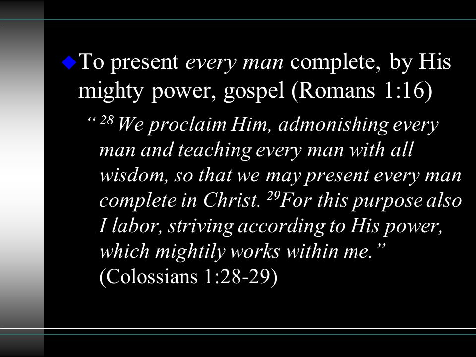 "u To present every man complete, by His mighty power, gospel (Romans 1:16) "" 28 We proclaim Him, admonishing every man and teaching every man with all"