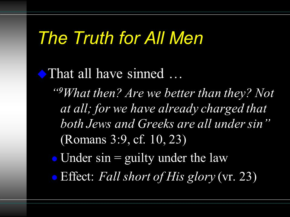 "The Truth for All Men u That all have sinned … "" 9 What then? Are we better than they? Not at all; for we have already charged that both Jews and Gree"