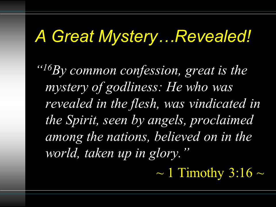 "A Great Mystery…Revealed! "" 16 By common confession, great is the mystery of godliness: He who was revealed in the flesh, was vindicated in the Spirit"