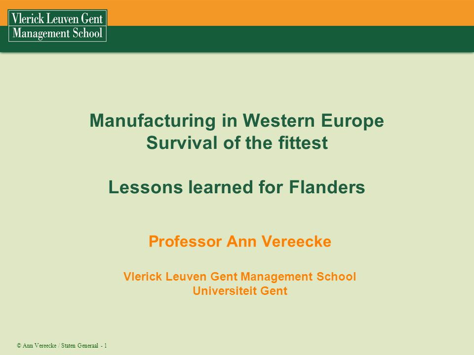 © Ann Vereecke / Staten Generaal - 1 Manufacturing in Western Europe Survival of the fittest Lessons learned for Flanders Professor Ann Vereecke Vleri