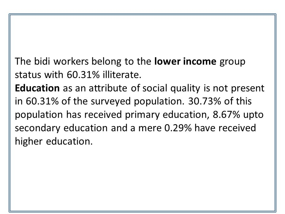 The bidi workers belong to the lower income group status with 60.31% illiterate. Education as an attribute of social quality is not present in 60.31%